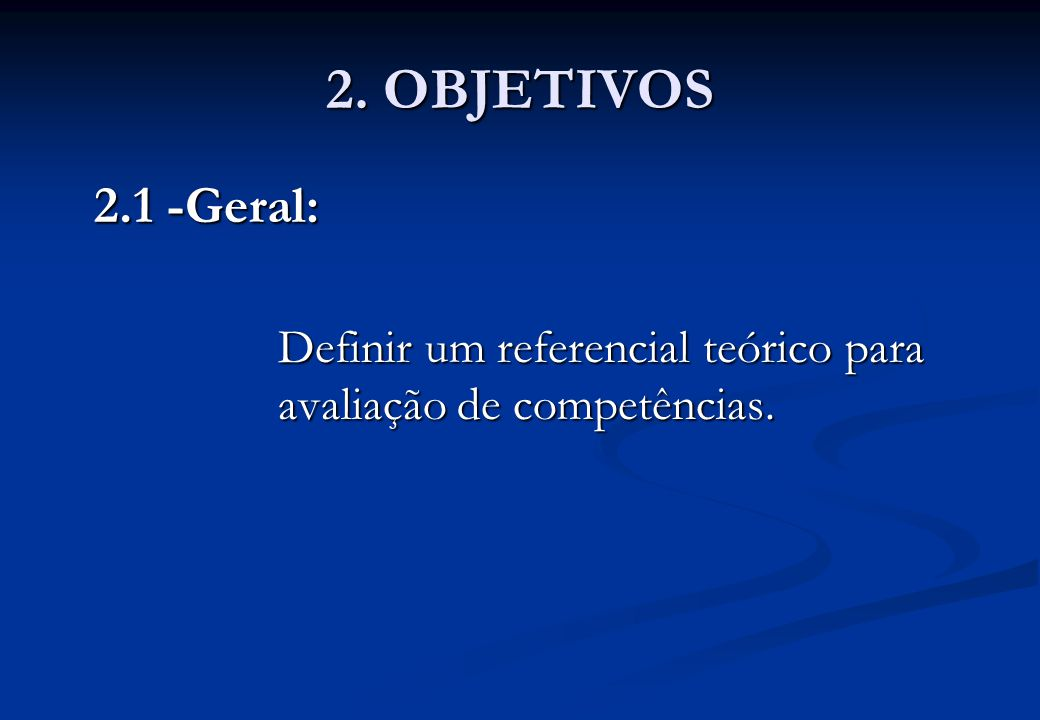 2. OBJETIVOS 2.1 -Geral: Definir um referencial teórico para avaliação de competências.
