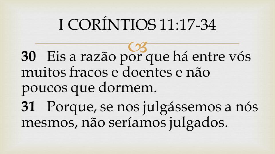 I CORÍNTIOS 11:17-34 30 Eis a razão por que há entre vós muitos fracos e doentes e não poucos que dormem.