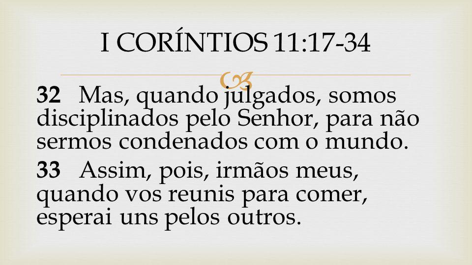 I CORÍNTIOS 11:17-34 32 Mas, quando julgados, somos disciplinados pelo Senhor, para não sermos condenados com o mundo.
