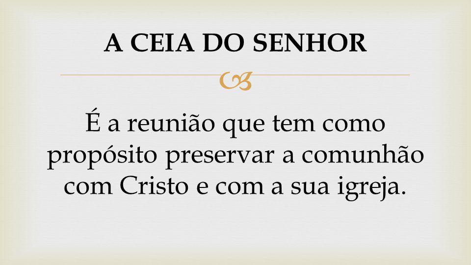 A CEIA DO SENHOR É a reunião que tem como propósito preservar a comunhão com Cristo e com a sua igreja.