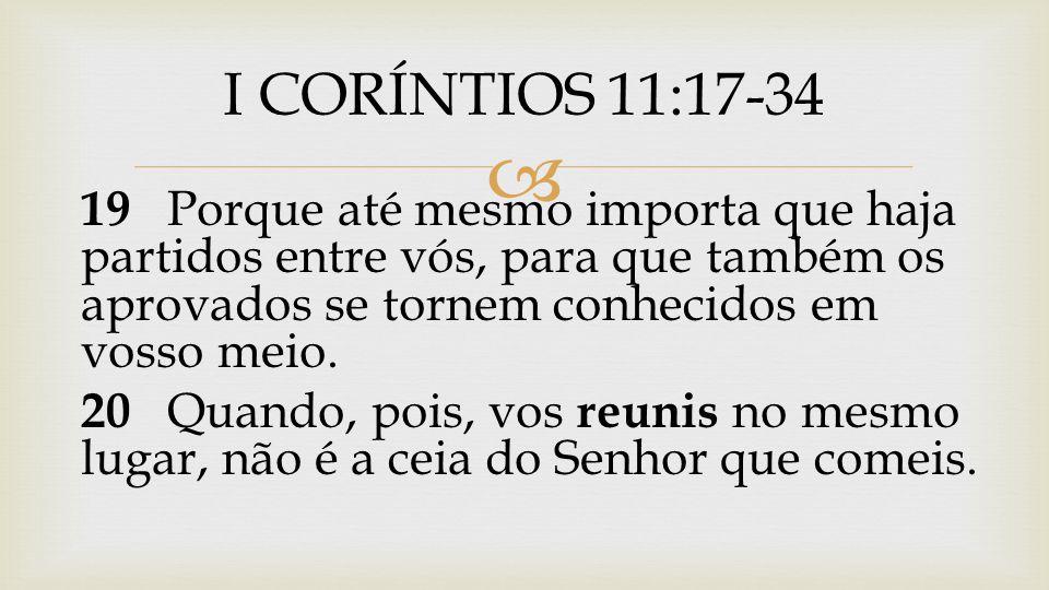 I CORÍNTIOS 11:17-34 19 Porque até mesmo importa que haja partidos entre vós, para que também os aprovados se tornem conhecidos em vosso meio.