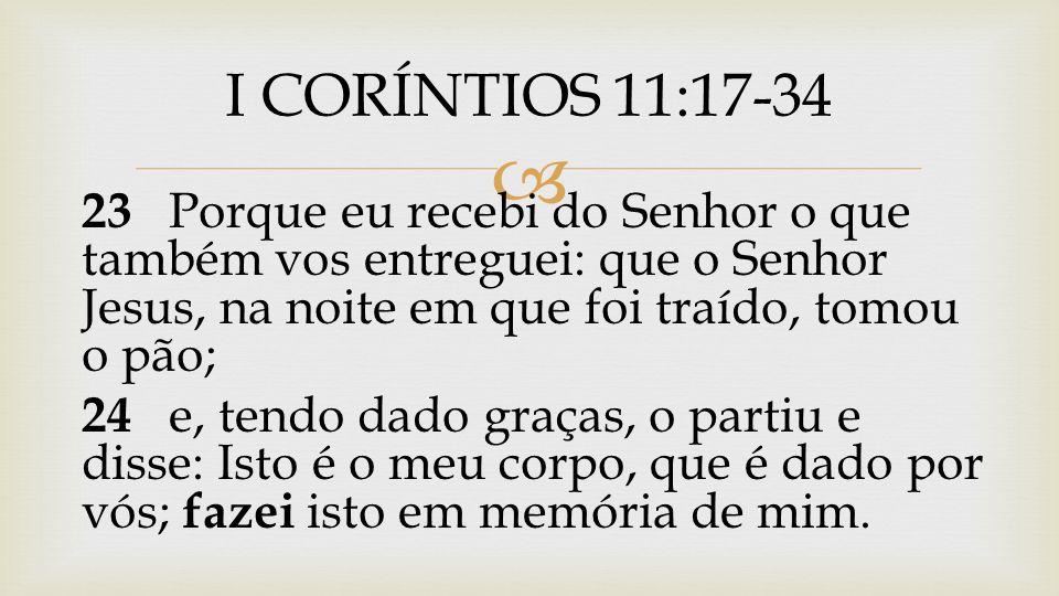 I CORÍNTIOS 11:17-34 23 Porque eu recebi do Senhor o que também vos entreguei: que o Senhor Jesus, na noite em que foi traído, tomou o pão;