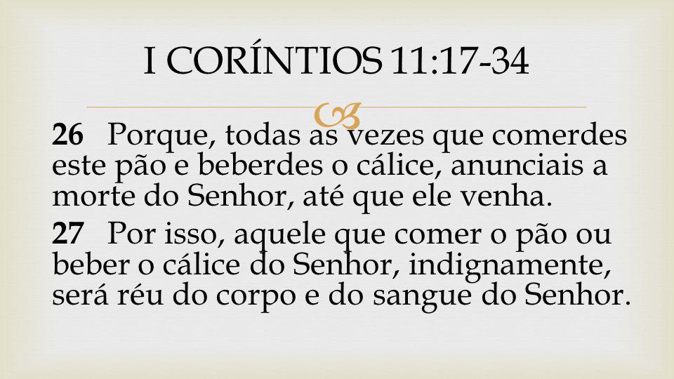 I CORÍNTIOS 11:17-34 26 Porque, todas as vezes que comerdes este pão e beberdes o cálice, anunciais a morte do Senhor, até que ele venha.