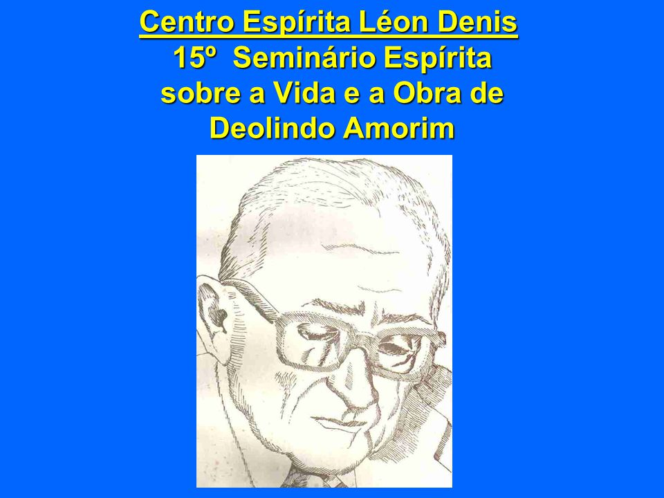 Centro Espírita Léon Denis 15º Seminário Espírita sobre a Vida e a Obra de Deolindo Amorim