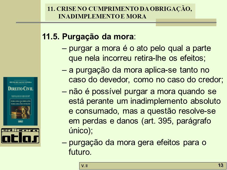 11.5. Purgação da mora: – purgar a mora é o ato pelo qual a parte que nela incorreu retira-lhe os efeitos;
