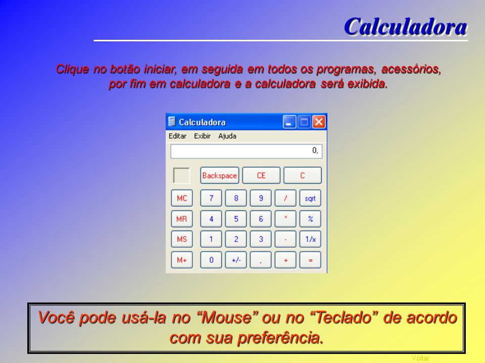 Calculadora Clique no botão iniciar, em seguida em todos os programas, acessórios, por fim em calculadora e a calculadora será exibida.