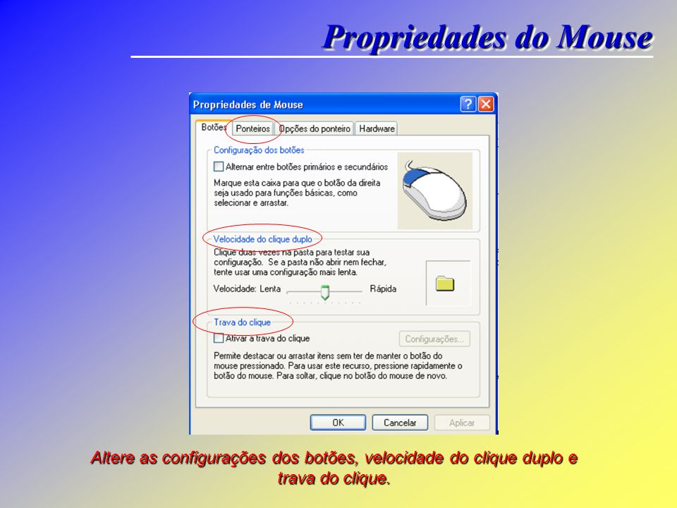 Propriedades do Mouse Altere as configurações dos botões, velocidade do clique duplo e trava do clique.