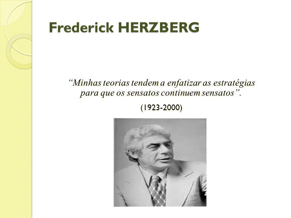 Frederick HERZBERG Minhas teorias tendem a enfatizar as estratégias para que os sensatos continuem sensatos .