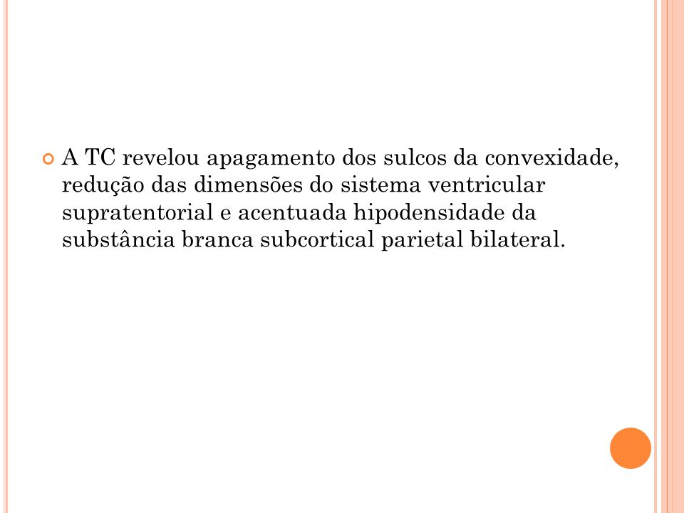 A TC revelou apagamento dos sulcos da convexidade, redução das dimensões do sistema ventricular supratentorial e acentuada hipodensidade da substância branca subcortical parietal bilateral.