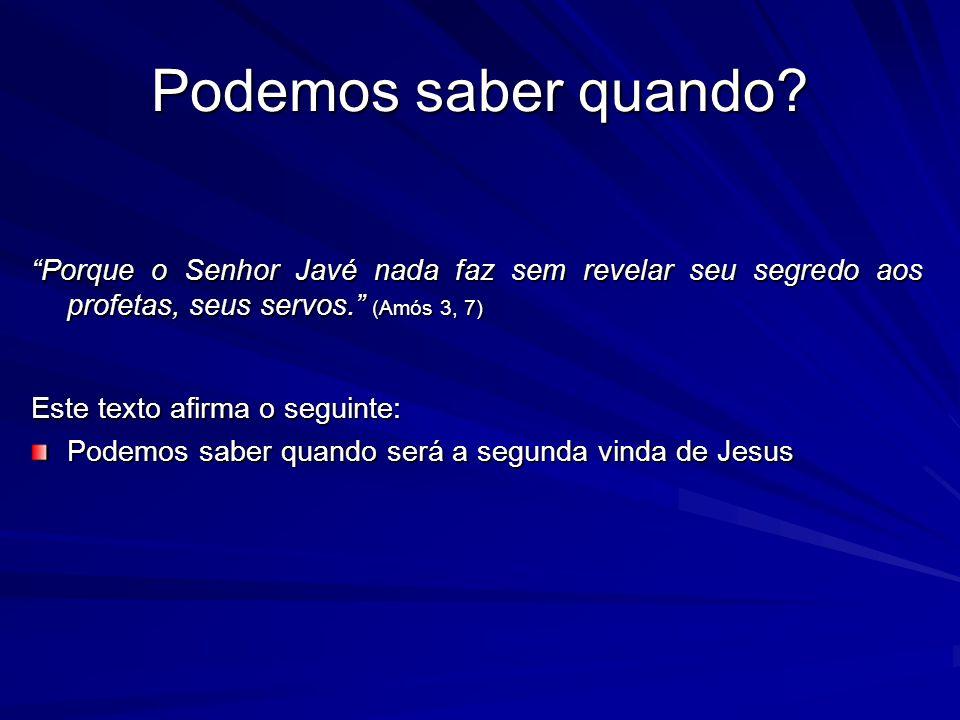 Podemos saber quando Porque o Senhor Javé nada faz sem revelar seu segredo aos profetas, seus servos. (Amós 3, 7)