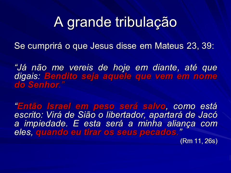 A grande tribulação Se cumprirá o que Jesus disse em Mateus 23, 39: