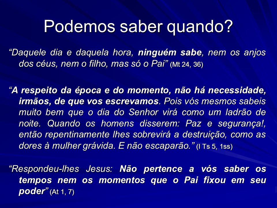 Podemos saber quando Daquele dia e daquela hora, ninguém sabe, nem os anjos dos céus, nem o filho, mas só o Pai (Mt 24, 36)