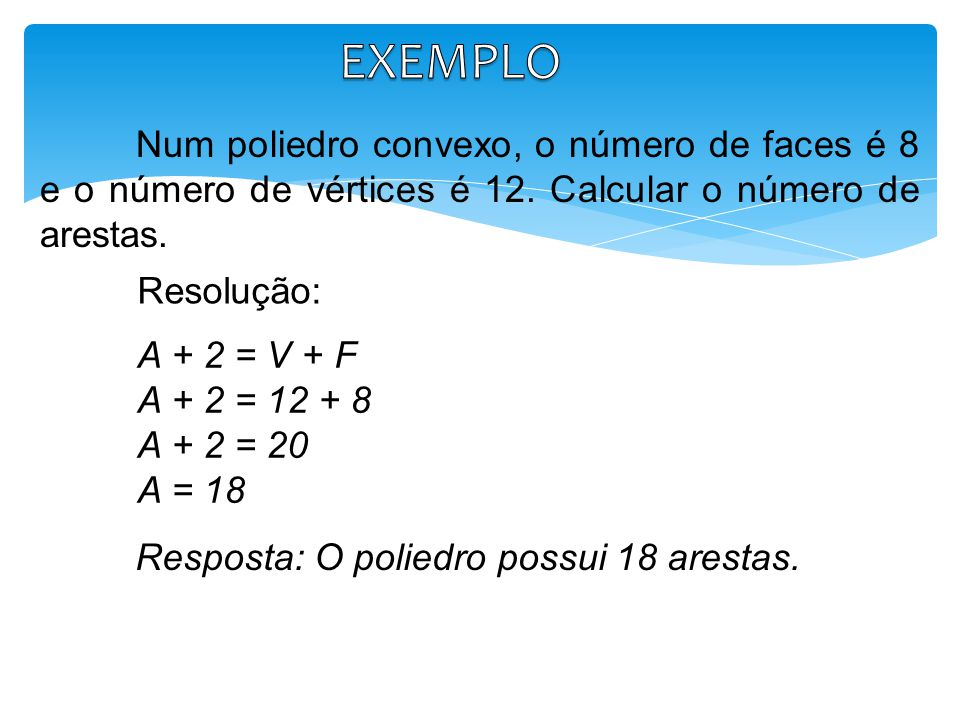 EXEMPLO Num poliedro convexo, o número de faces é 8 e o número de vértices é 12. Calcular o número de arestas.