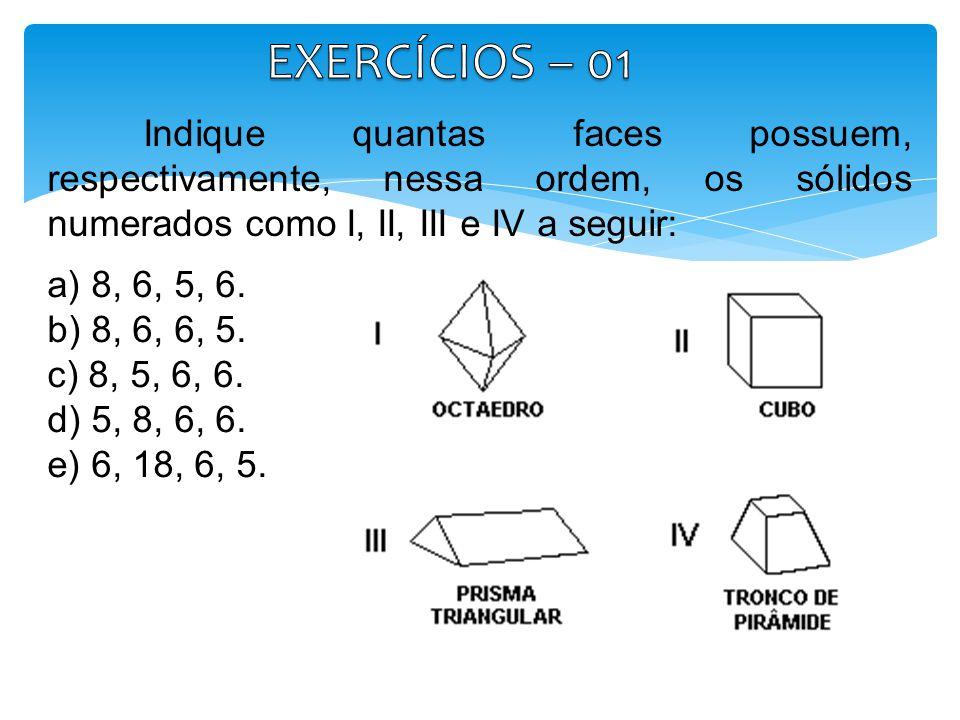 EXERCÍCIOS – 01 Indique quantas faces possuem, respectivamente, nessa ordem, os sólidos numerados como I, II, III e IV a seguir: