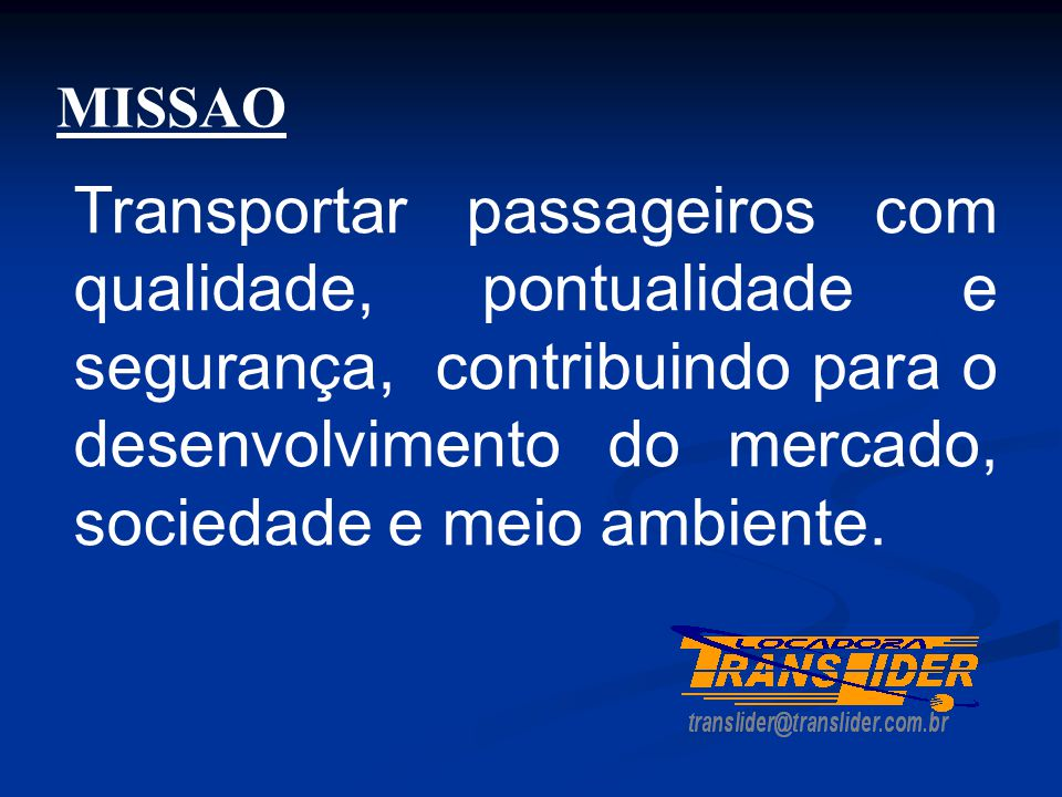 MISSAO Transportar passageiros com qualidade, pontualidade e segurança, contribuindo para o desenvolvimento do mercado, sociedade e meio ambiente.
