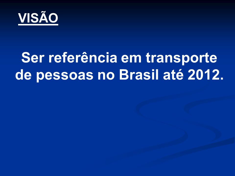 Ser referência em transporte de pessoas no Brasil até 2012.