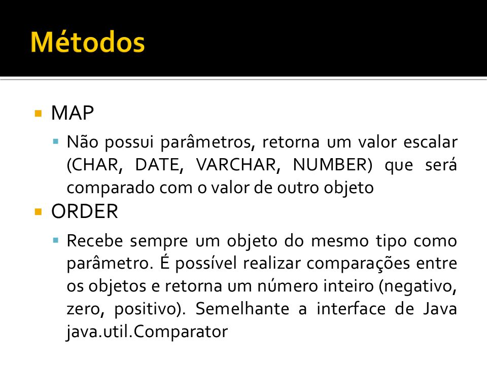 Métodos MAP. Não possui parâmetros, retorna um valor escalar (CHAR, DATE, VARCHAR, NUMBER) que será comparado com o valor de outro objeto.
