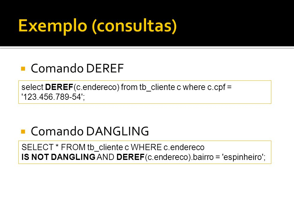 Exemplo (consultas) Comando DEREF Comando DANGLING