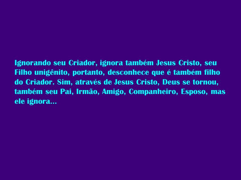 Ignorando seu Criador, ignora também Jesus Cristo, seu Filho unigênito, portanto, desconhece que é também filho do Criador.