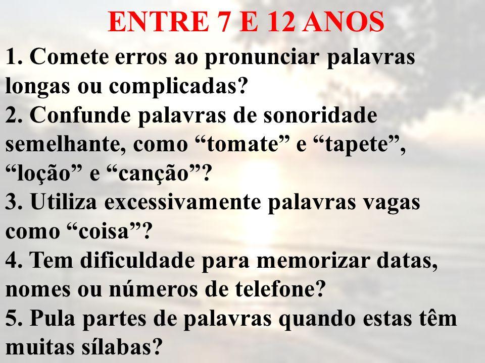 ENTRE 7 E 12 ANOS 1. Comete erros ao pronunciar palavras longas ou complicadas