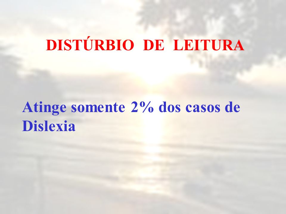 DISTÚRBIO DE LEITURA Atinge somente 2% dos casos de Dislexia