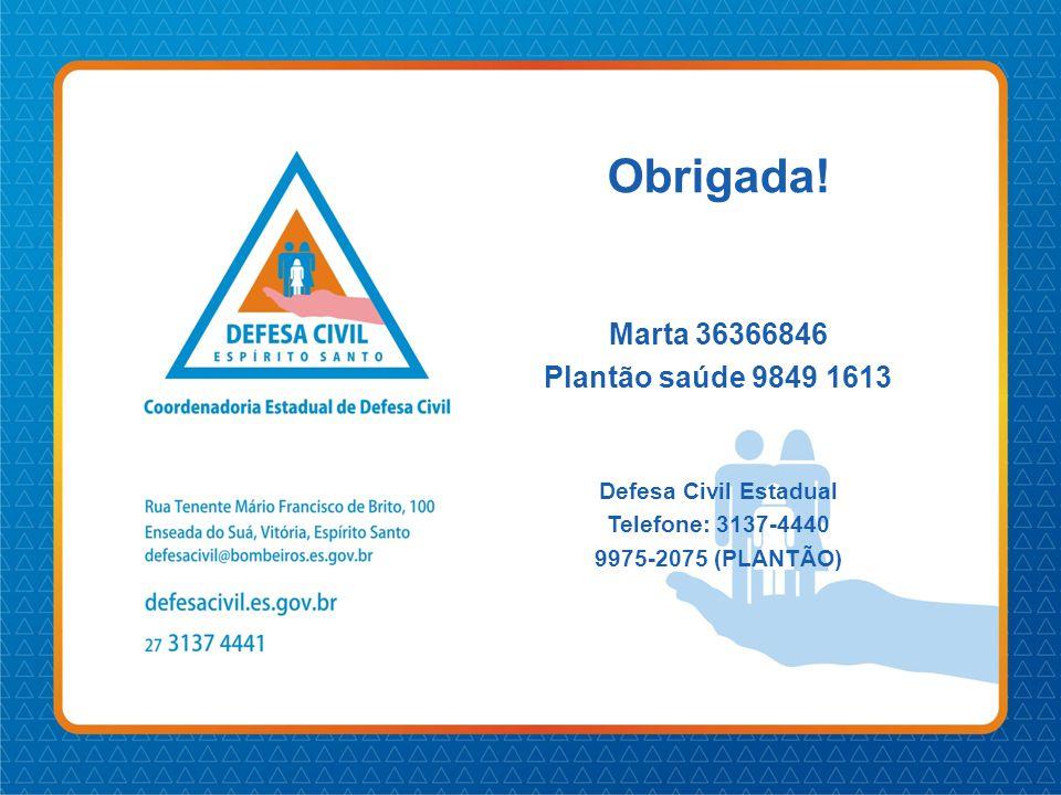 Obrigada! Marta 36366846 Plantão saúde 9849 1613 Defesa Civil Estadual
