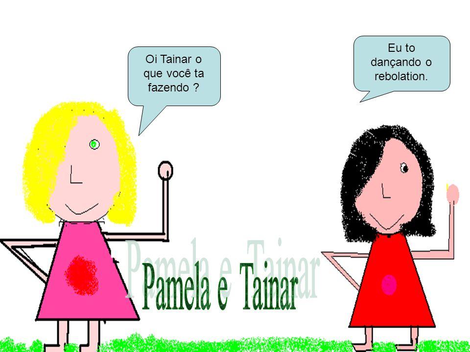 Pamela e Tainar Eu to dançando o rebolation.