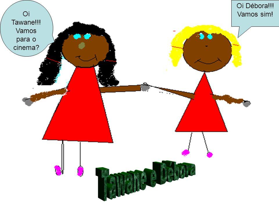 Tawane e Débora Oi Tawane!!! Vamos para o cinema Oi Débora!!!