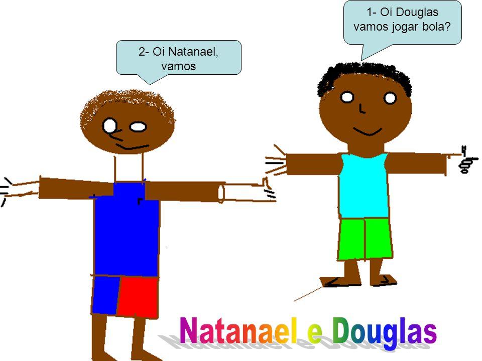 1- Oi Douglas vamos jogar bola