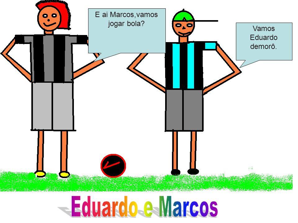E ai Marcos,vamos jogar bola