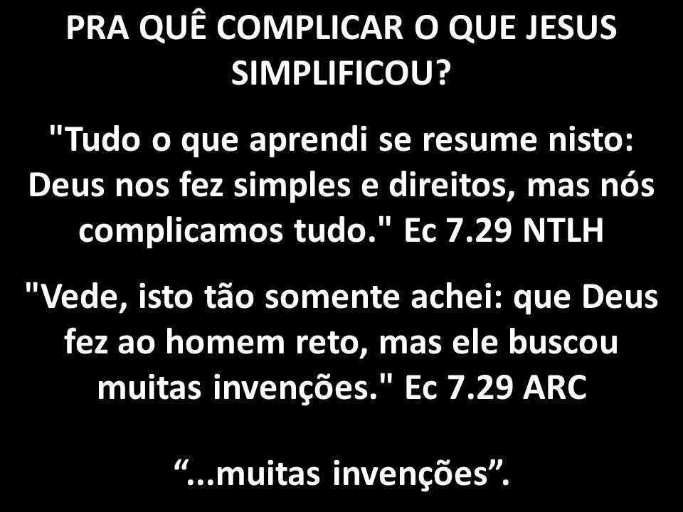PRA QUÊ COMPLICAR O QUE JESUS SIMPLIFICOU