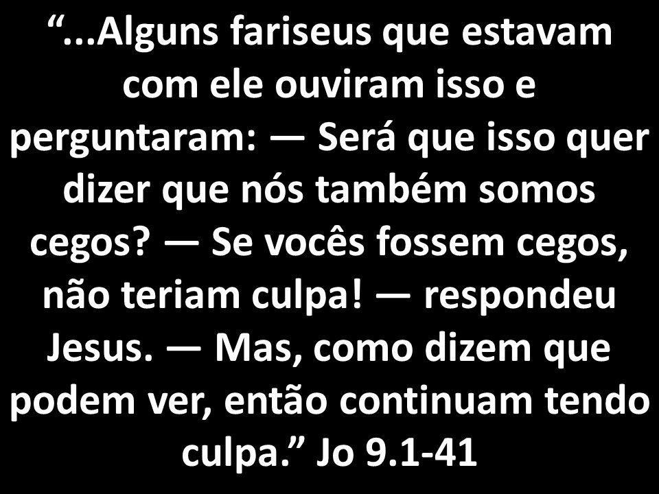 ...Alguns fariseus que estavam com ele ouviram isso e perguntaram: — Será que isso quer dizer que nós também somos cegos.