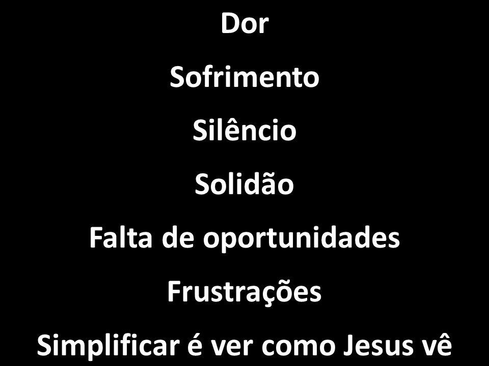Falta de oportunidades Simplificar é ver como Jesus vê