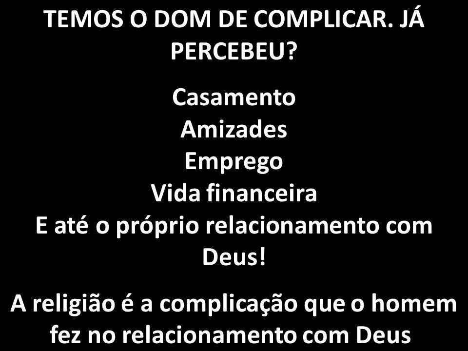 A religião é a complicação que o homem fez no relacionamento com Deus.