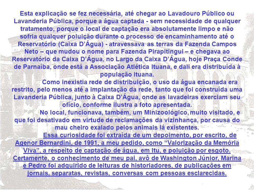 Esta explicação se fez necessária, até chegar ao Lavadouro Público ou Lavanderia Pública, porque a água captada - sem necessidade de qualquer tratamento, porque o local de captação era absolutamente limpo e não sofria qualquer poluição durante o processo de encaminhamento até o Reservatório (Caixa D'Água) - atravessava as terras da Fazenda Campos Neto – que mudou o nome para Fazenda Pirapitingui – e chegava ao Reservatório da Caixa D'Água, no Largo da Caixa D'Água, hoje Praça Conde de Parnaíba, onde está a Associação Atlética Ituana, e dali era distribuída à população ituana.