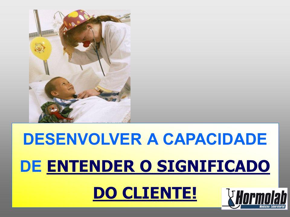DESENVOLVER A CAPACIDADE DE ENTENDER O SIGNIFICADO DO CLIENTE!