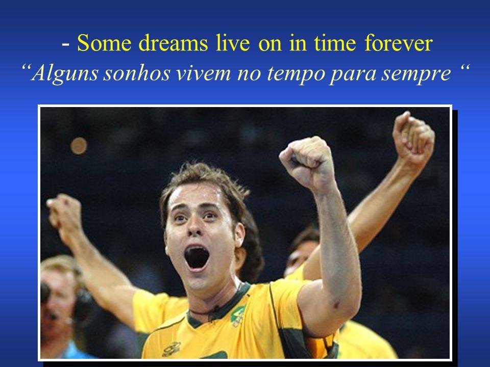 - Some dreams live on in time forever Alguns sonhos vivem no tempo para sempre