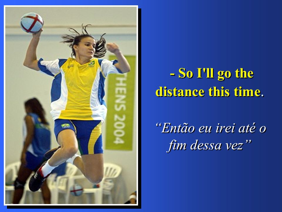 - So I ll go the distance this time