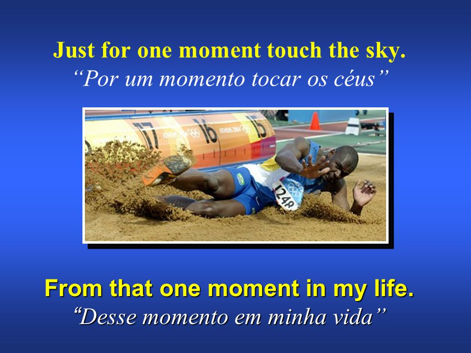 Just for one moment touch the sky. Por um momento tocar os céus