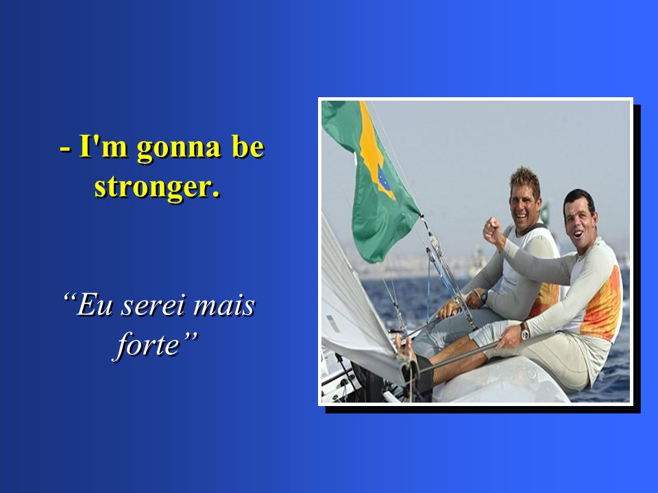 - I m gonna be stronger. Eu serei mais forte