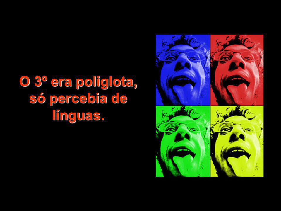 O 3º era poliglota, só percebia de línguas.