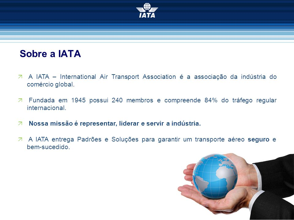 Sobre a IATA A IATA – International Air Transport Association é a associação da indústria do comércio global.