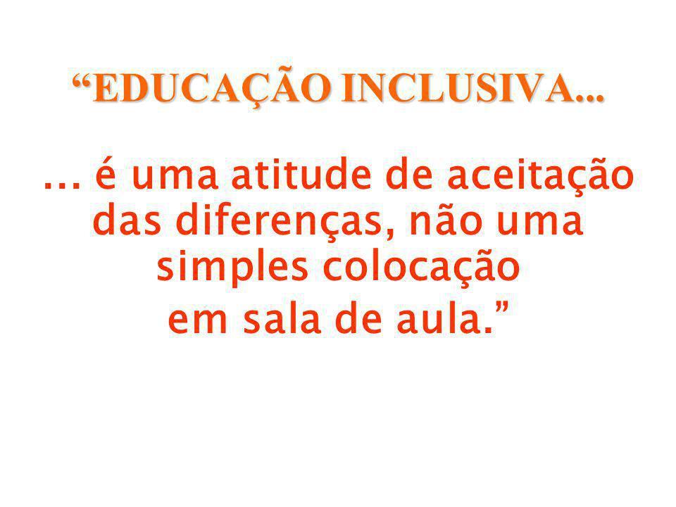 EDUCAÇÃO INCLUSIVA... ... é uma atitude de aceitação das diferenças, não uma simples colocação.