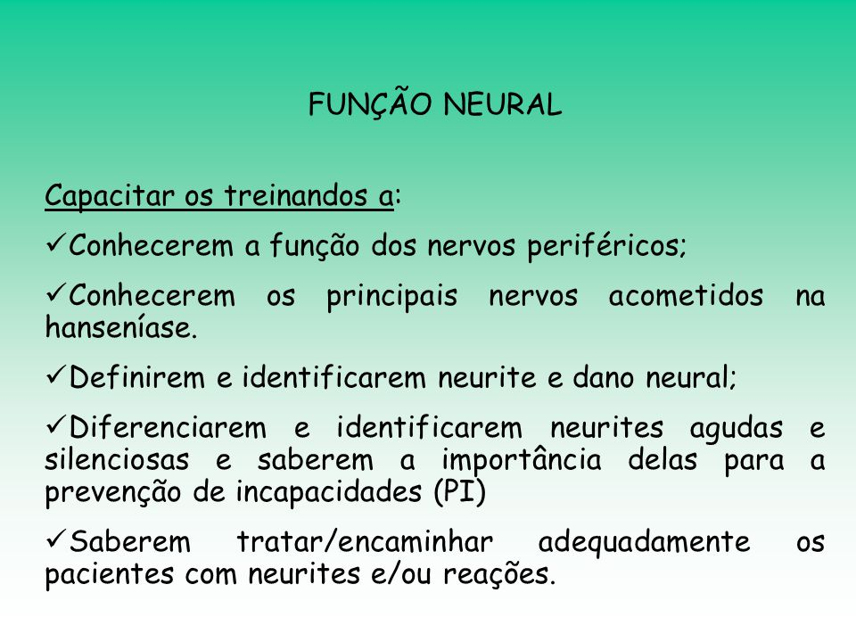 FUNÇÃO NEURAL Capacitar os treinandos a: Conhecerem a função dos nervos periféricos; Conhecerem os principais nervos acometidos na hanseníase.