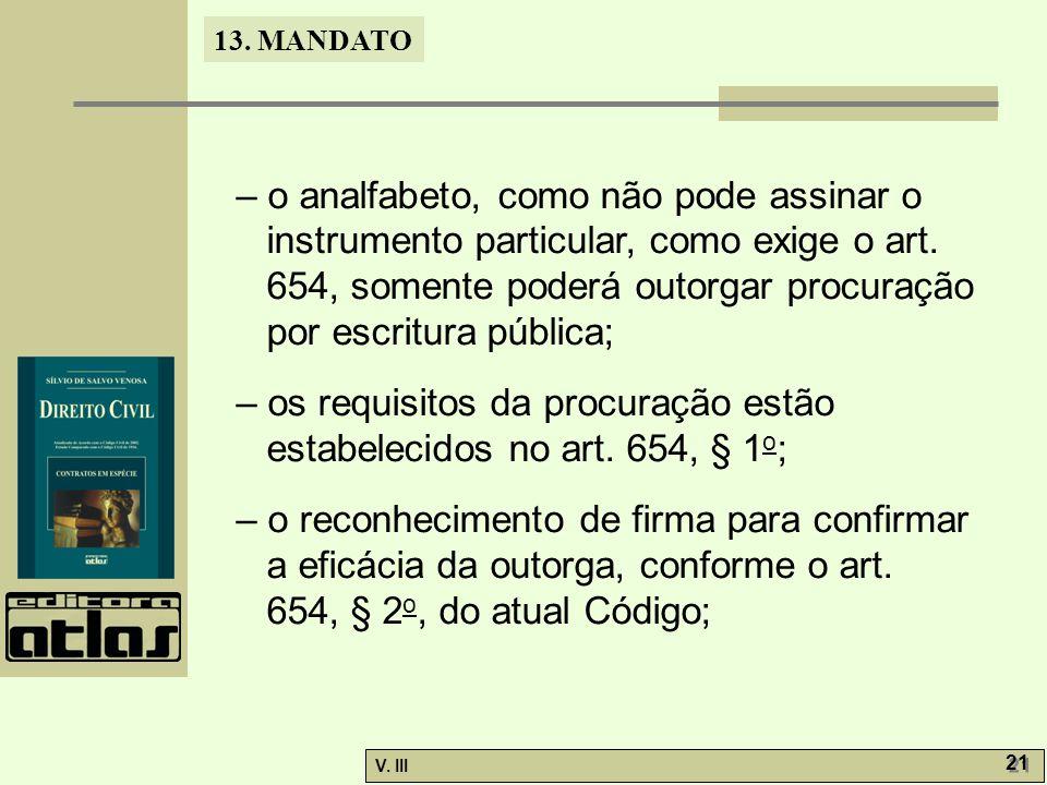 – o analfabeto, como não pode assinar o instrumento particular, como exige o art. 654, somente poderá outorgar procuração por escritura pública;