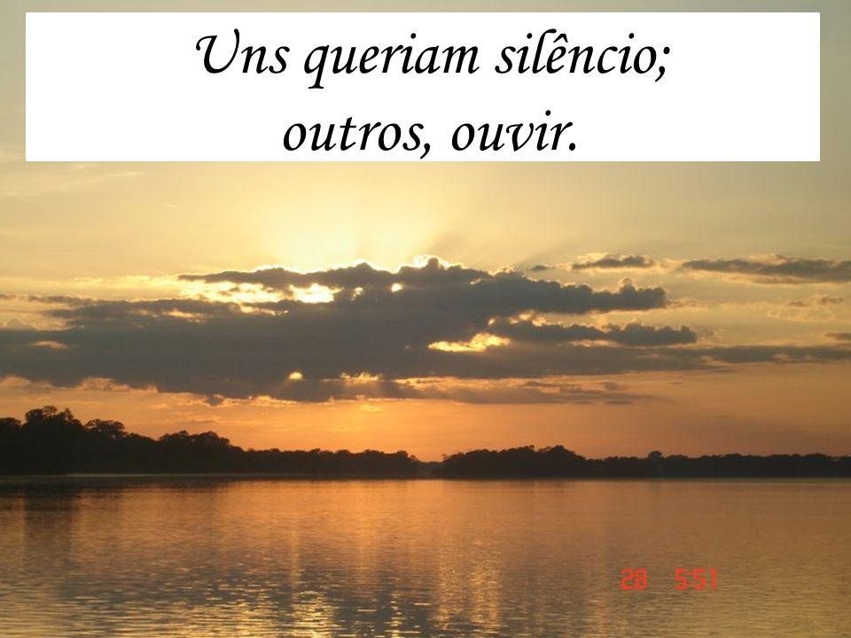 Uns queriam silêncio; outros, ouvir.