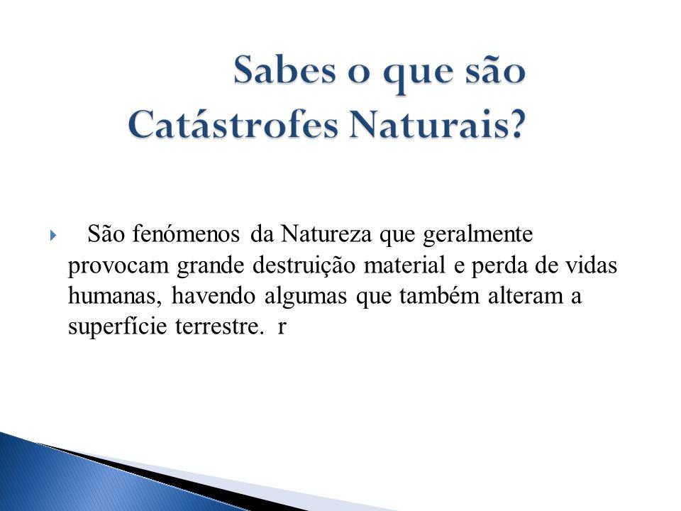 São fenómenos da Natureza que geralmente provocam grande destruição material e perda de vidas humanas, havendo algumas que também alteram a superfície terrestre.