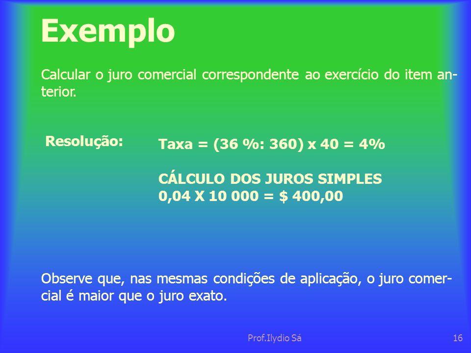 Exemplo Calcular o juro comercial correspondente ao exercício do item an- terior. Resolução: Taxa = (36 %: 360) x 40 = 4%