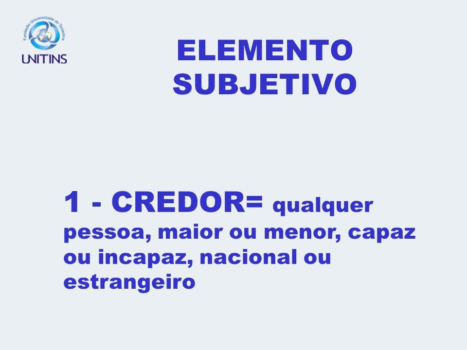 ELEMENTO SUBJETIVO 1 - CREDOR= qualquer pessoa, maior ou menor, capaz ou incapaz, nacional ou estrangeiro.
