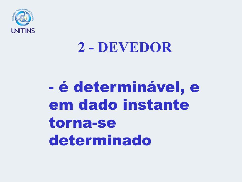 2 - DEVEDOR - é determinável, e em dado instante torna-se determinado